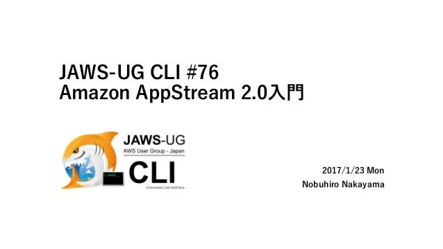 JAWS-UG CLI #76 Amazon AppStream 2.0入門 2017/1/23 Mon Nobuhiro Nakayama