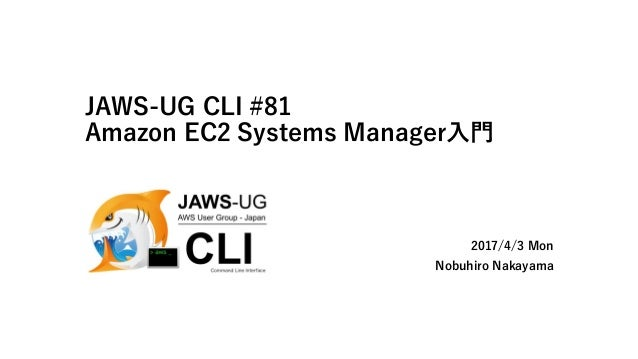 JAWS-UG CLI #81 Amazon EC2 Systems Manager入門 2017/4/3 Mon Nobuhiro Nakayama