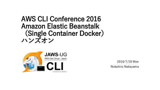AWS CLI Conference 2016 Amazon Elastic Beanstalk (Single Container Docker) ハンズオン 2016/7/18 Mon Nobuhiro Nakayama