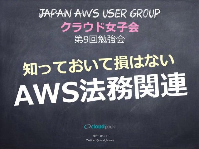 知っておいて損はない AWS法務関連 櫻井 貴江⼦子 Twitter:@bond_̲honey Japan AWS User Group クラウド⼥女女⼦子会 第9回勉強会
