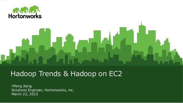 © Hortonworks Inc. 2011 – 2015. All Rights Reserved Hadoop  Trends  &  Hadoop  on  EC2 Yifeng  Jiang Solutions  Engineer, ...