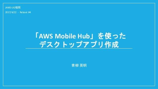 「AWS Mobile Hub」を使った デスクトップアプリ作成 青柳 英明 JAWS-UG福岡 2017/4/22 - Reboot #4