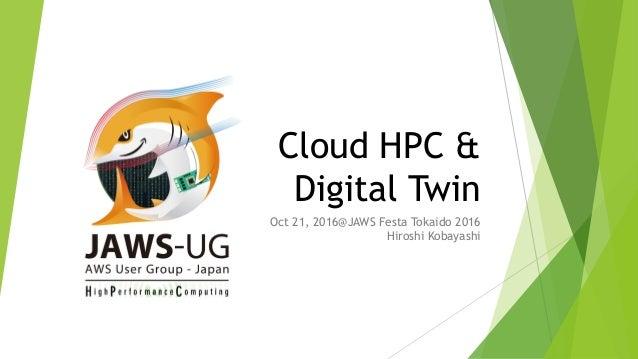 Cloud HPC & Digital Twin Oct 21, 2016@JAWS Festa Tokaido 2016 Hiroshi Kobayashi