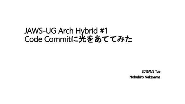 JAWS-UG Arch Hybrid #1 Code Commitに光をあててみた 2016/1/5 Tue Nobuhiro Nakayama