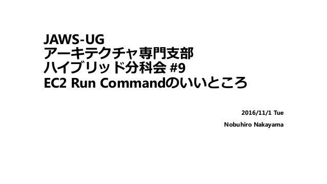 JAWS-UG アーキテクチャ専門支部 ハイブリッド分科会 #9 EC2 Run Commandのいいところ 2016/11/1 Tue Nobuhiro Nakayama