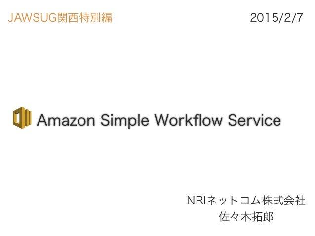 Amazon Simple Workflow Service NRIネットコム株式会社 佐々木拓郎 2015/2/7JAWSUG関西特別編