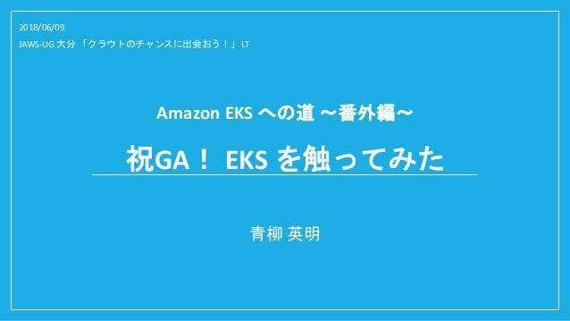 Amazon EKS への道 ~番外編~ 青柳 英明 2018/06/09 JAWS-UG 大分 「クラウトのチャンスに出会おう!」 LT 祝GA! EKS を触ってみた