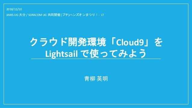 クラウド開発環境「Cloud9」を Lightsail で使ってみよう 青柳 英明 2018/11/10 JAWS-UG 大分 / SORACOM UG 共同開催 (プチ)ハンズオンまつり! - LT