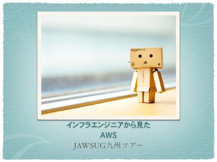 インフラエンジニアから見た      AWS JAWSUG九州ツアー