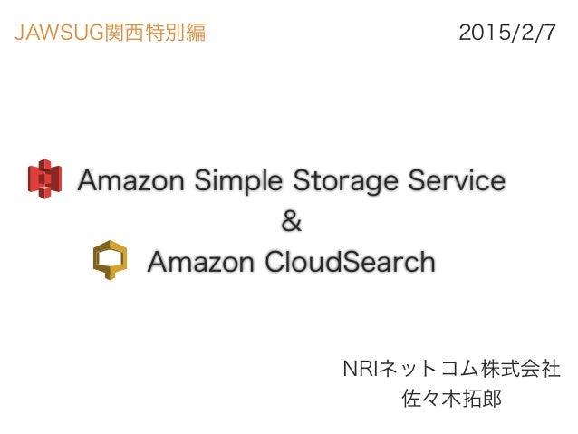 Amazon Simple Storage Service & Amazon CloudSearch NRIネットコム株式会社 佐々木拓郎 2015/2/7JAWSUG関西特別編