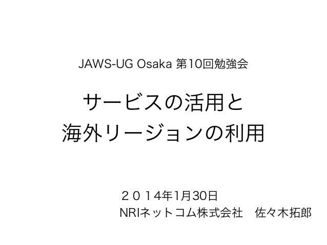 JAWS-UG Osaka 第10回勉強会  サービスの活用と 海外リージョンの利用 2014年1月30日 NRIネットコム株式会社佐々木拓郎