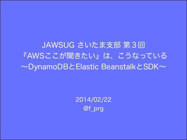 JAWSUG さいたま支部 第3回 『AWSここが聞きたい』は、こうなっている ∼DynamoDBとElastic BeanstalkとSDK∼ 2014/02/22 @f_prg