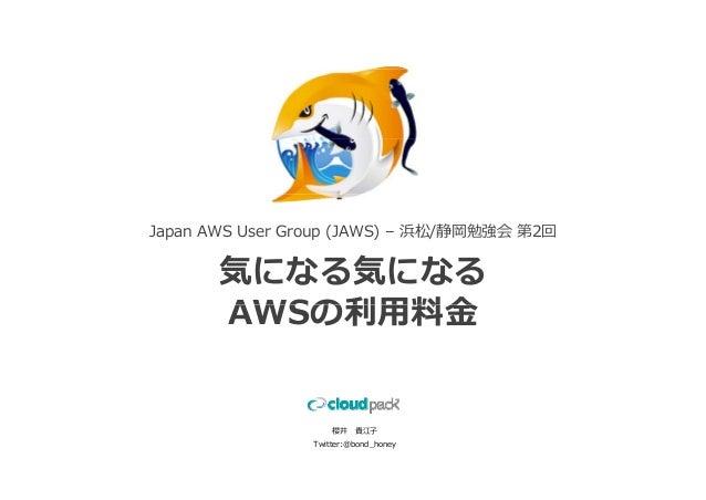 Japan AWS User Group (JAWS) – 浜松/静岡勉強会 第2回       気になる気になる       AWSの利⽤料⾦                    櫻井 貴江⼦                Twitter:...