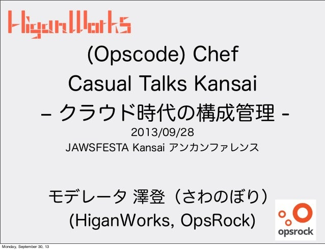 (Opscode) Chef Casual Talks Kansai ‒ クラウド時代の構成管理 - 2013/09/28 JAWSFESTA Kansai アンカンファレンス モデレータ 澤登(さわのぼり) (HiganWorks, OpsR...