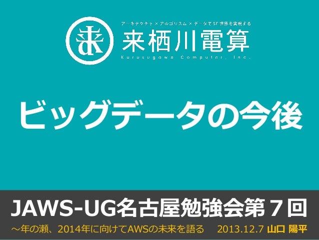 ビッグデータの今後 JAWS-UG名古屋勉強会第7回 ~年の瀬、2014年に向けてAWSの未来を語る  2013.12.7 山口 陽平