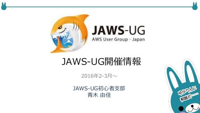 JAWS-UG開催情報 JAWS-UG初心者支部 青木 由佳 2016年2-3月〜