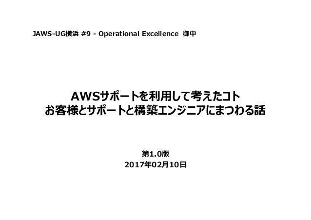 AWSサポートを利⽤して考えたコト お客様とサポートと構築エンジニアにまつわる話 第1.0版 2017年02月10日 JAWS-UG横浜 #9 - Operational Excellence 御中