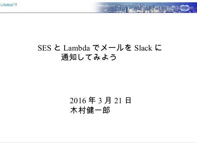 SES と Lambda でメールを Slack に 通知してみよう      2016 年 3 月 21 日 木村健一郎