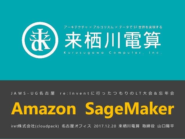 Amazon SageMaker iret株式会社(cloudpack) 名古屋オフィス 2017.12.20 来栖川電算 取締役 山口陽平 J A W S - U G 名 古 屋 r e : I n v e n t に 行 っ た つ も り...