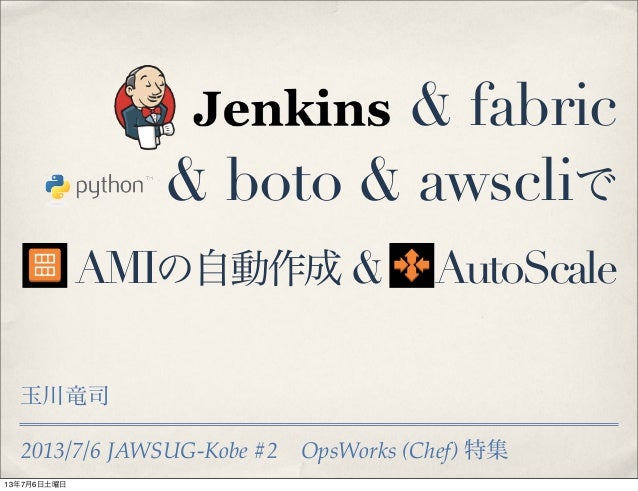 2013/7/6 JAWSUG-Kobe #2OpsWorks (Chef) 特集 & fabric & boto & awscliで AMIの自動作成 & AutoScale 玉川竜司 13年7月6日土曜日