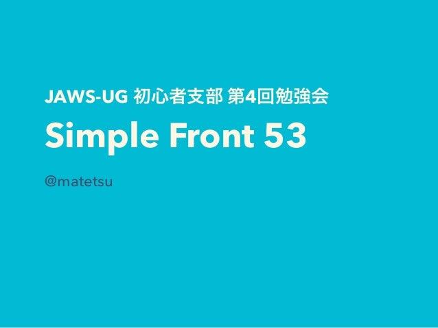 JAWS-UG 初心者支部 第4回勉強会 Simple Front 53 @matetsu