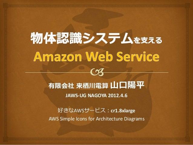 有限会社 来栖川電算                 山口陽平       JAWS-UG NAGOYA 2012.4.6    好きなAWSサービス:cr1.8xlargeAWS Simple Icons for Architecture D...