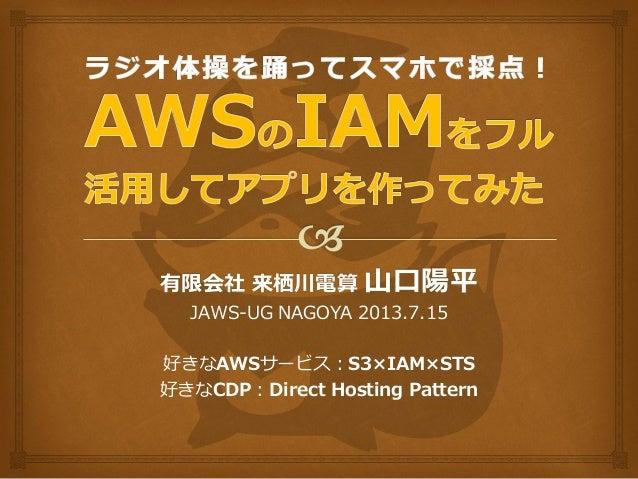 有限会社 来栖川電算 山口陽平 JAWS-UG NAGOYA 2013.7.15 好きなAWSサービス:S3×IAM×STS 好きなCDP:Direct Hosting Pattern