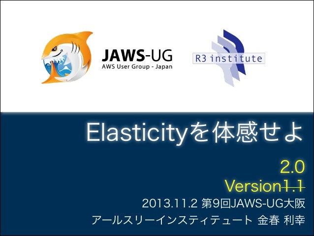 Elasticityを体感せよ 2.0! Version1.1 2013.11.2 第9回JAWS-UG大阪 アールスリーインスティテュート 金春 利幸