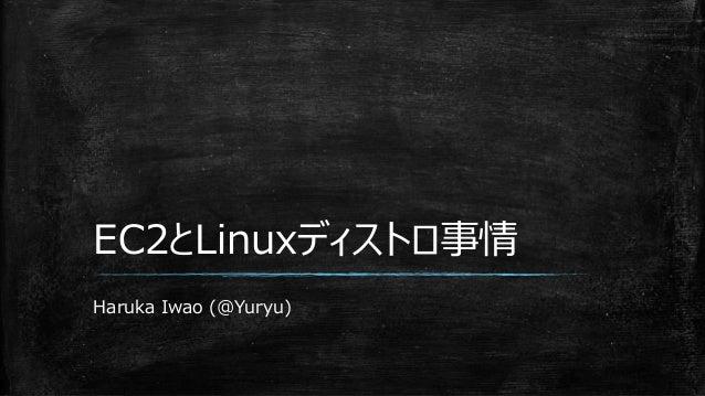 EC2とLinuxディストロ事情 Haruka Iwao (@Yuryu)