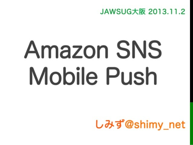 しみず@shimy_net JAWSUG大阪 2013.11.2 Amazon SNS Mobile Push