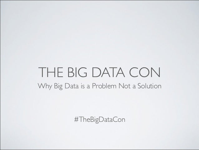 THE BIG DATA CONWhy Big Data is a Problem Not a Solution           #TheBigDataCon