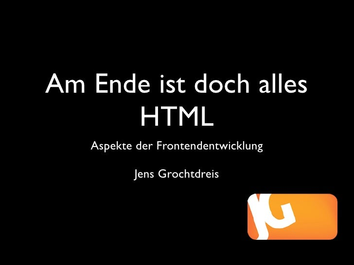 Am Ende ist doch alles       HTML    Aspekte der Frontendentwicklung            Jens Grochtdreis