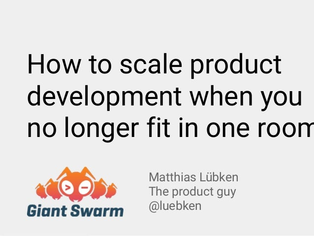 Matthias Lübken The product guy @luebken How to scale product development when you no longer fit in one room