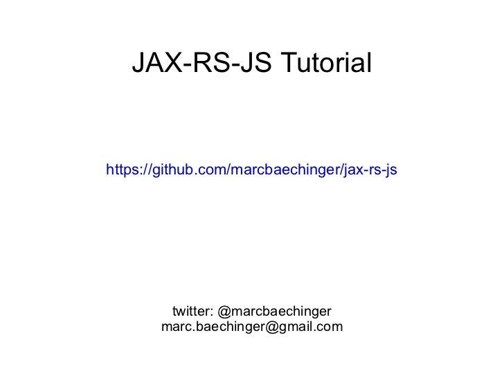 JAX-RS-JS Tutorial https://github.com/marcbaechinger/jax-rs-js twitter: @marcbaechinger [email_address]