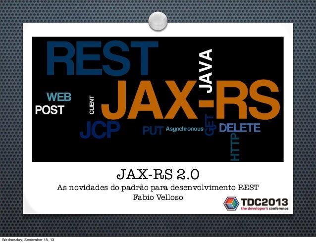 JAX-RS 2.0 As novidades do padrão para desenvolvimento REST Fabio Velloso Wednesday, September 18, 13
