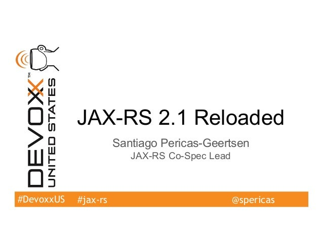 #DevoxxUS JAX-RS 2.1 Reloaded Santiago Pericas-Geertsen JAX-RS Co-Spec Lead #jax-rs @spericas