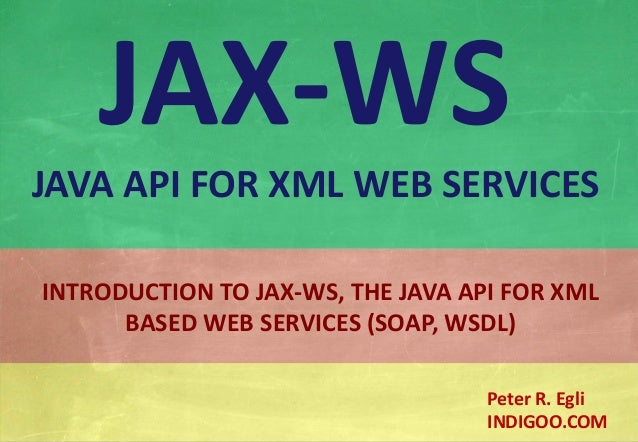© Peter R. Egli 2015 1/20 Rev. 2.00 JAX-WS - Java API for XML Web Services indigoo.com INTRODUCTION TO JAX-WS, THE JAVA AP...