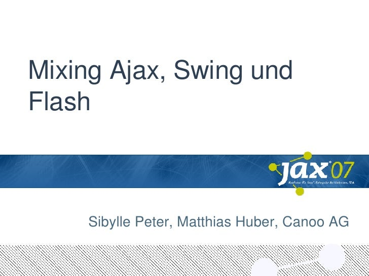 Mixing Ajax, Swing und Flash Sibylle Peter, Matthias Huber, Canoo AG