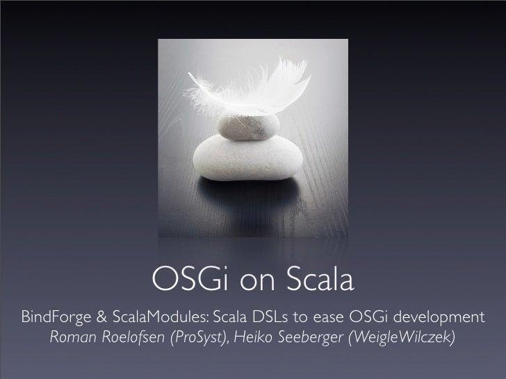 OSGi on Scala BindForge & ScalaModules: Scala DSLs to ease OSGi development     Roman Roelofsen (ProSyst), Heiko Seeberger...