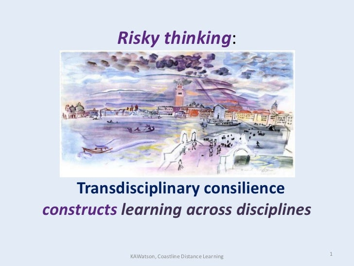 Risky thinking:Transdisciplinaryconsilienceconstructs learning across disciplines<br />1<br />KAWatson, Coastline Distance...