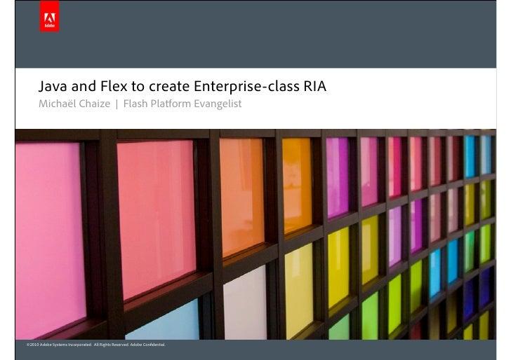 Java and Flex to create Enterprise-class RIA       Michaël Chaize | Flash Platform Evangelist     ©2010 Adobe Systems Inco...