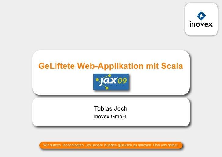 GeLiftete Web-Applikation mit Scala                                JAX 2009                              Tobias Joch      ...