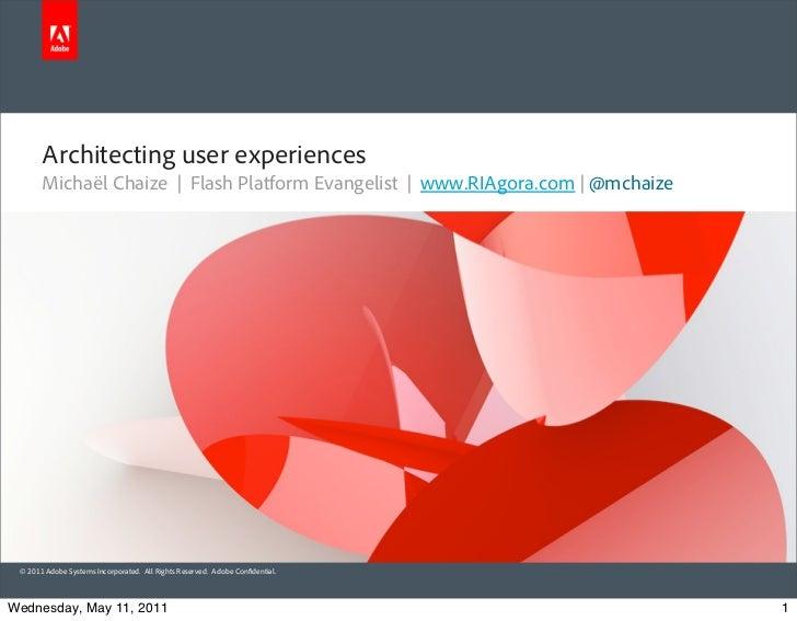 Architecting user experiences       Michaël Chaize | Flash Platform Evangelist | www.RIAgora.com | @mchaize © 2011 Adobe S...
