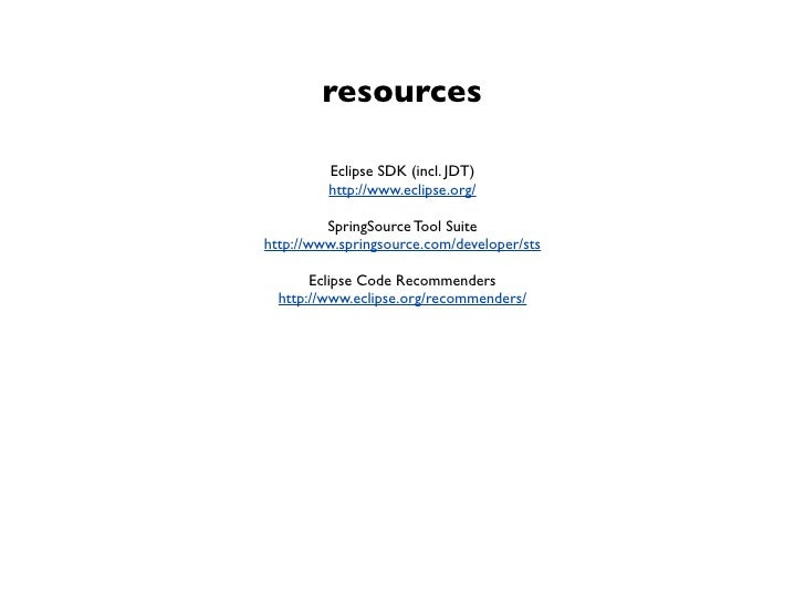 resources         Eclipse SDK (incl. JDT)         http://www.eclipse.org/         SpringSource Tool Suitehttp://www.spring...