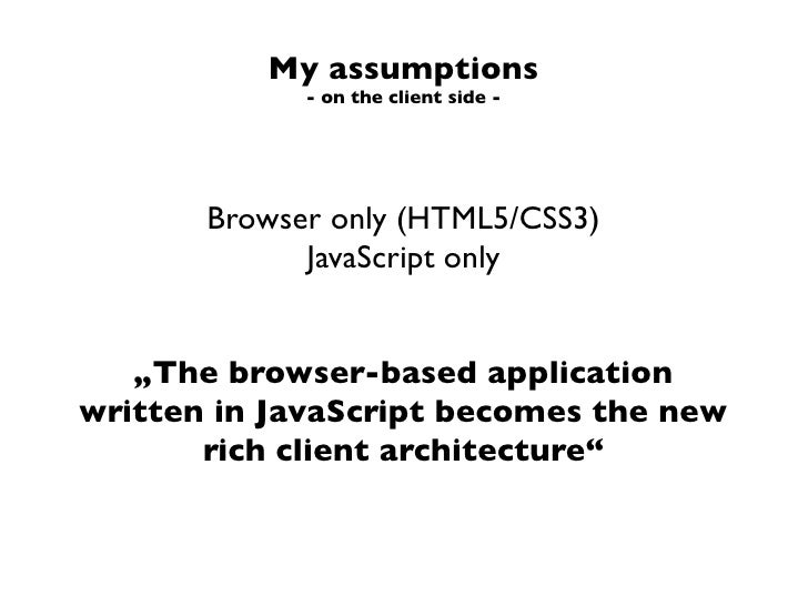 """My assumptions             - on the client side -       Browser only (HTML5/CSS3)             JavaScript only   """"The brows..."""