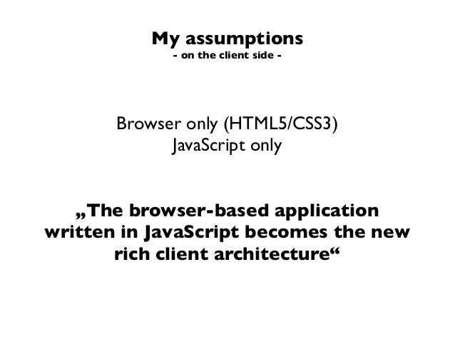 """My assumptions- on the client side -Browser only (HTML5/CSS3)JavaScript only""""The browser-based applicationwritten in JavaS..."""