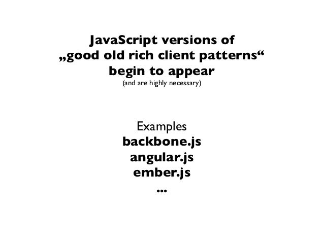 """JavaScript versions of""""good old rich client patterns""""begin to appear(and are highly necessary)Examplesbackbone.jsangular.j..."""