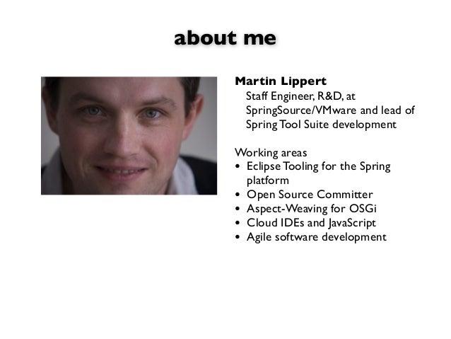 about meMartin LippertStaff Engineer, R&D, atSpringSource/VMware and lead ofSpring Tool Suite developmentWorking areas• Ec...