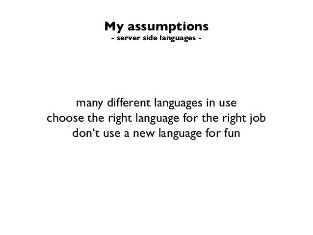 My assumptions- server side languages -many different languages in usechoose the right language for the right jobdon't use...