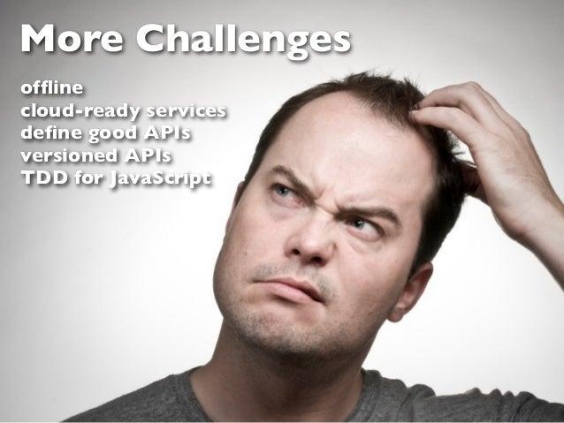 More Challengesofflinecloud-ready servicesdefine good APIsversioned APIsTDD for JavaScript